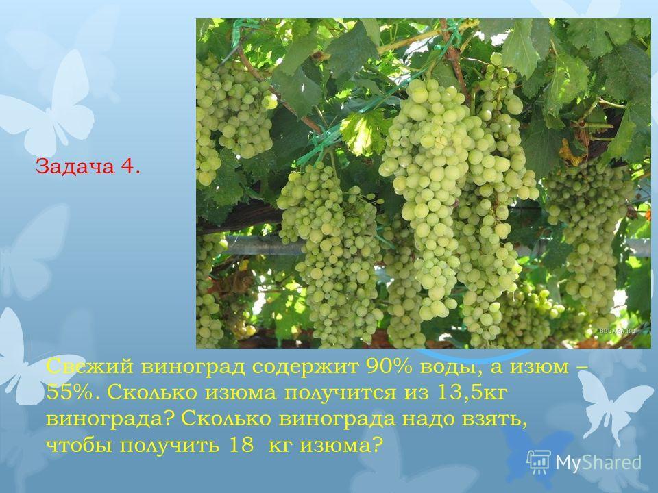 Задача 4. Свежий виноград содержит 90% воды, а изюм – 55%. Сколько изюма получится из 13,5кг винограда? Сколько винограда надо взять, чтобы получить 18 кг изюма?