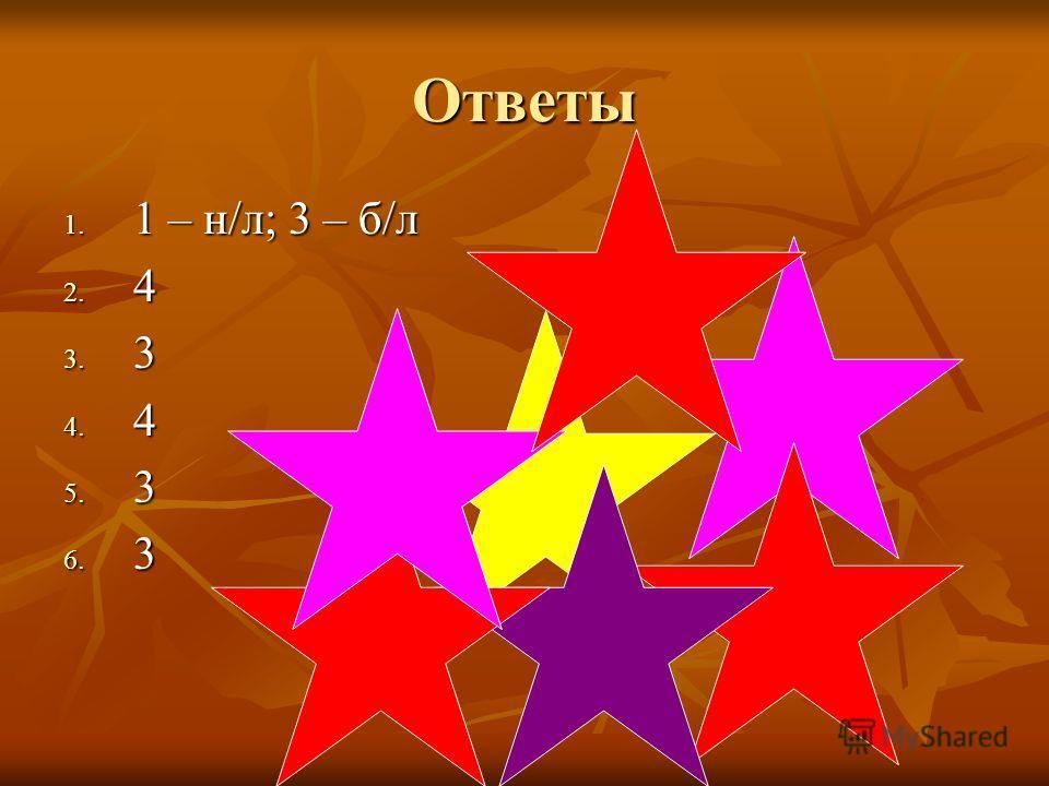 Ответы 1. 1 – н/л; 3 – б/л 2. 4 3. 3 4. 4 5. 3 6. 3