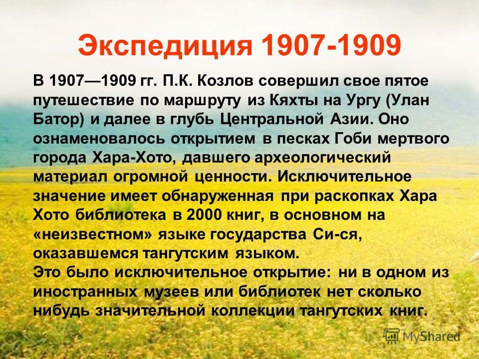 Экспедиция 1907-1909 В 19071909 гг. П.К. Козлов совершил свое пятое путешествие по маршруту из Кяхты на Ургу (Улан Батор) и далее в глубь Центральной Азии. Оно ознаменовалось открытием в песках Гоби мертвого города Хара-Хото, давшего археологический