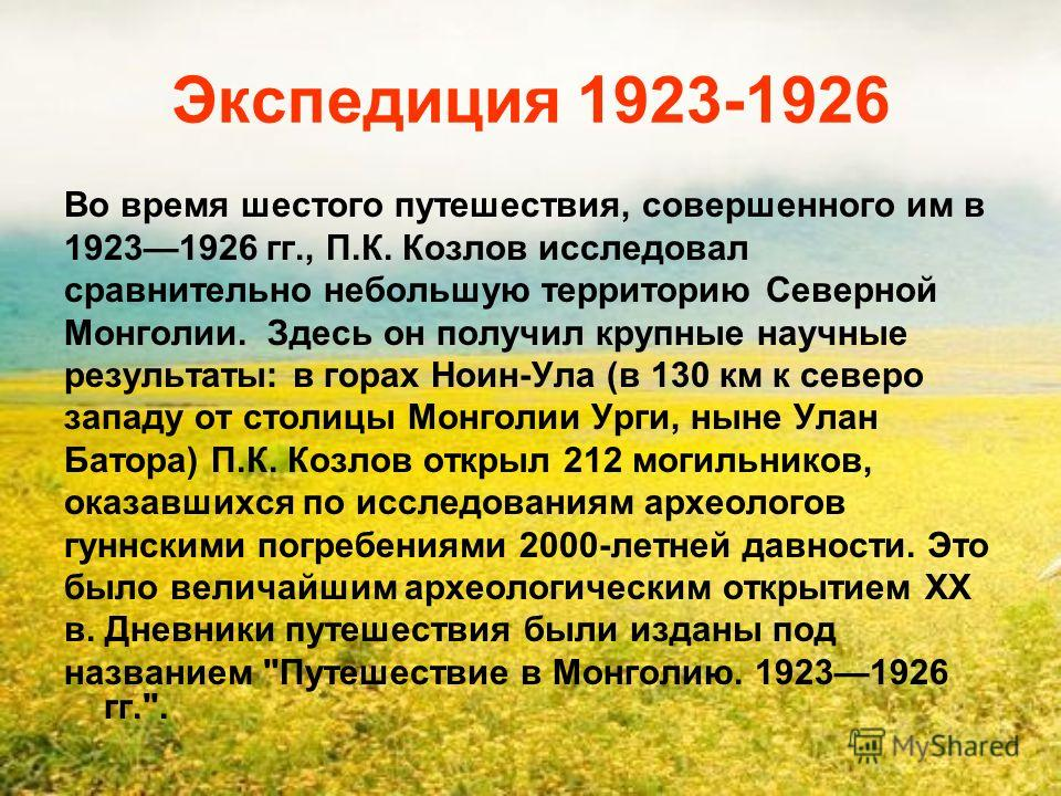 Экспедиция 1923-1926 Во время шестого путешествия, совершенного им в 19231926 гг., П.К. Козлов исследовал сравнительно небольшую территорию Северной Монголии. Здесь он получил крупные научные результаты: в горах Ноин-Ула (в 130 км к северо западу от