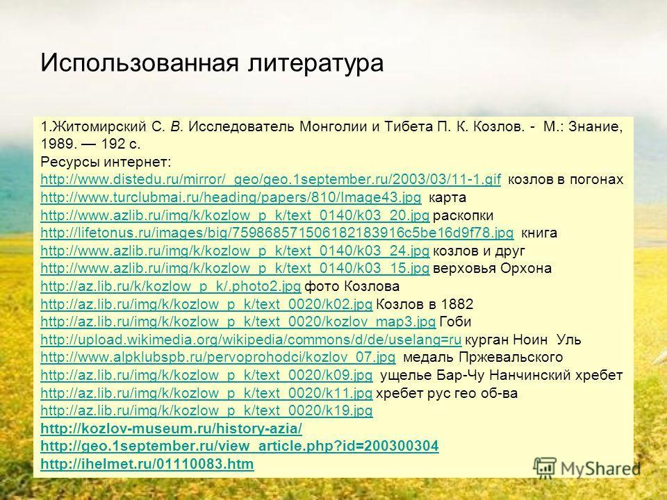 Использованная литература 1.Житомирский С. В. Исследователь Монголии и Тибета П. К. Козлов. - М.: Знание, 1989. 192 с. Ресурсы интернет: http://www.distedu.ru/mirror/_geo/geo.1september.ru/2003/03/11-1.gifhttp://www.distedu.ru/mirror/_geo/geo.1septem