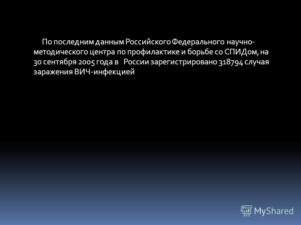 По последним данным Российского Федерального научно- методического центра по профилактике и борьбе со СПИДом, на 30 сентября 2005 года в России зарегистрировано 318794 случая заражения ВИЧ-инфекцией