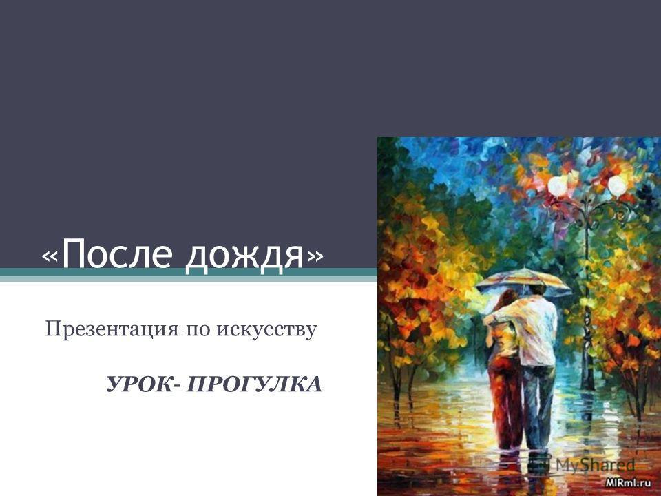 «После дождя» Презентация по искусству УРОК- ПРОГУЛКА