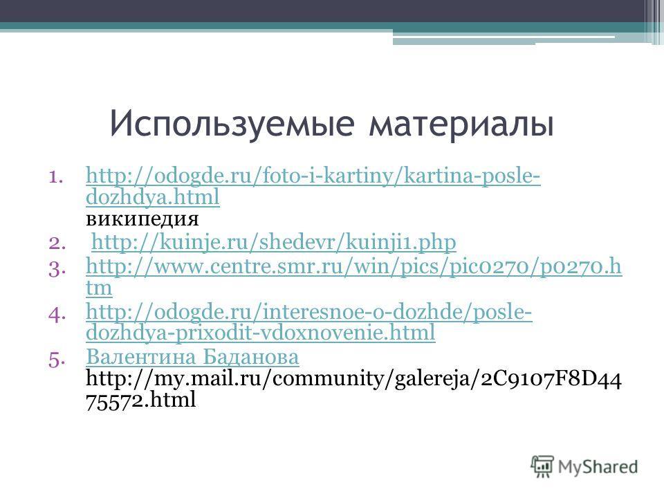 Используемые материалы 1.http://odogde.ru/foto-i-kartiny/kartina-posle- dozhdya.html википедияhttp://odogde.ru/foto-i-kartiny/kartina-posle- dozhdya.html 2. http://kuinje.ru/shedevr/kuinji1.phphttp://kuinje.ru/shedevr/kuinji1.php 3.http://www.centre.