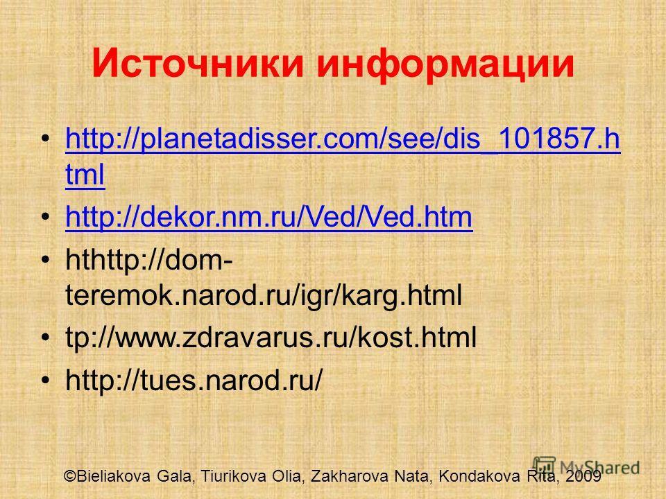 ©Bieliakova Gala, Tiurikova Olia, Zakharova Nata, Kondakova Rita, 2009 Источники информации http://planetadisser.com/see/dis_101857.h tmlhttp://planetadisser.com/see/dis_101857.h tml http://dekor.nm.ru/Ved/Ved.htm hthttp://dom- teremok.narod.ru/igr/k