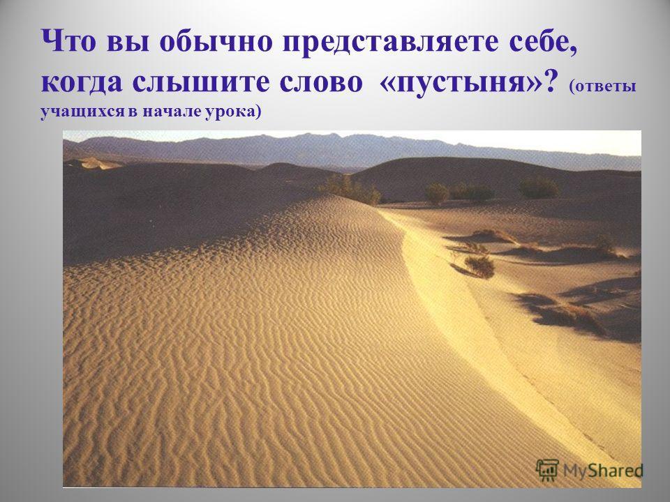 Что вы обычно представляете себе, когда слышите слово «пустыня»? (ответы учащихся в начале урока)