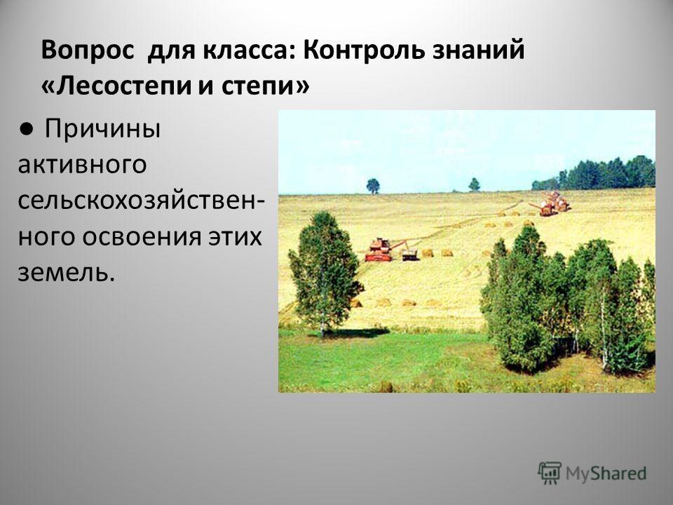 Вопрос для класса: Контроль знаний «Лесостепи и степи» Причины активного сельскохозяйствен- ного освоения этих земель.