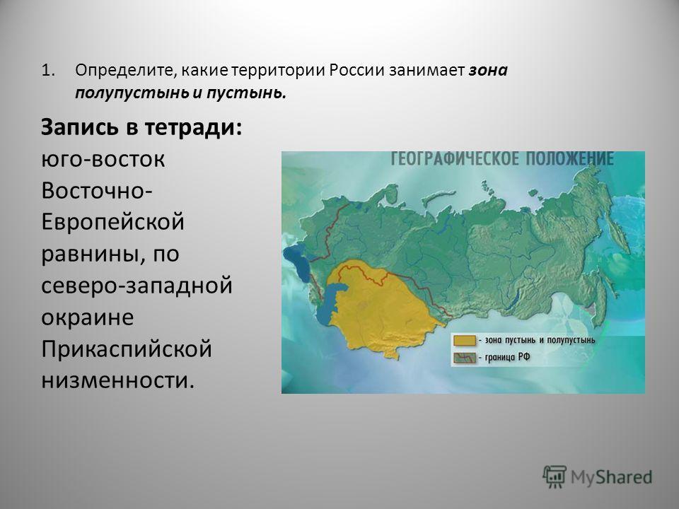 1.Определите, какие территории России занимает зона полупустынь и пустынь. Запись в тетради: юго-восток Восточно- Европейской равнины, по северо-западной окраине Прикаспийской низменности.