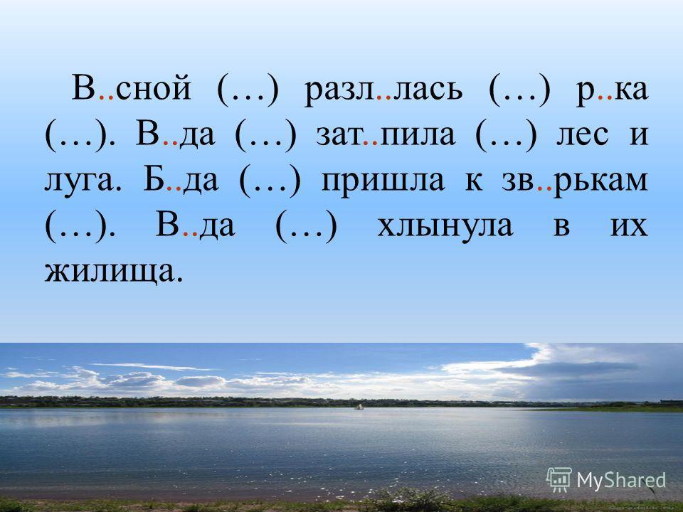 В..сной (…) разл..лась (…) р..ка (…). В..да (…) зат..пила (…) лес и луга. Б..да (…) пришла к зв..рькам (…). В..да (…) хлынула в их жилища.