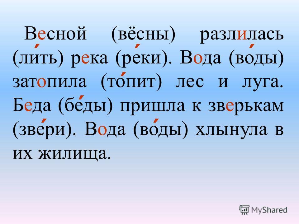Весной (вёсны) разлилась (лить) река (реки). Вода (воды) затопила (топит) лес и луга. Беда (беды) пришла к зверькам (звери). Вода (воды) хлынула в их жилища. ´´ ´ ´ ´ ´´