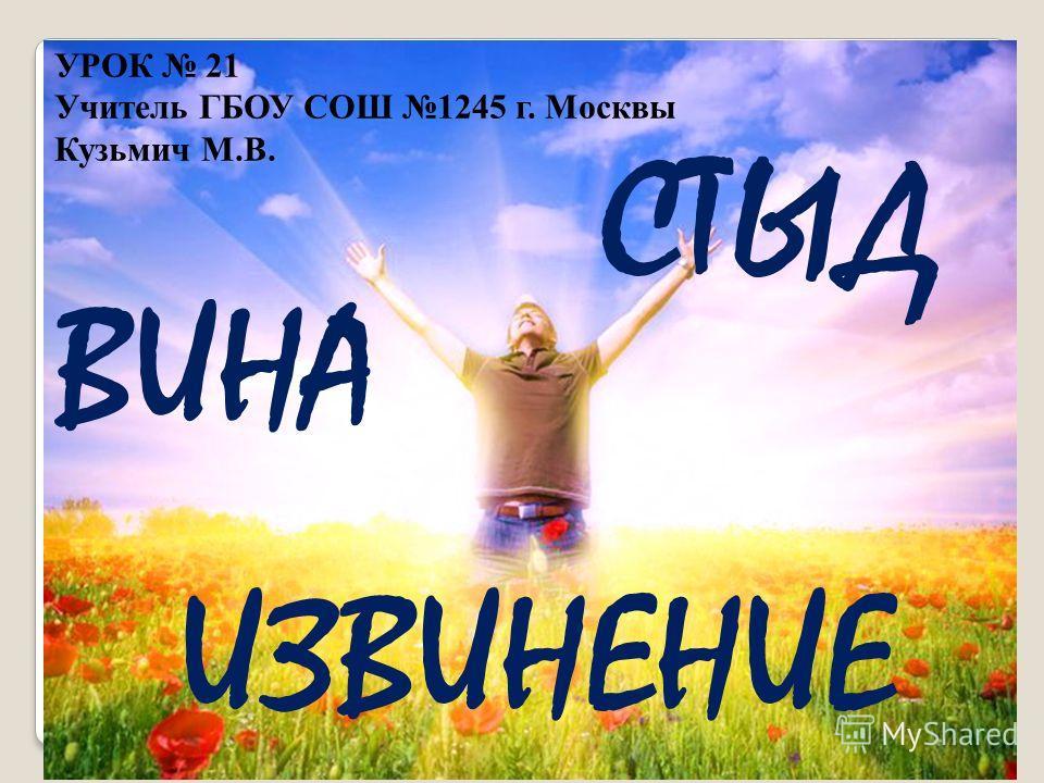 УРОК 21 Учитель ГБОУ СОШ 1245 г. Москвы Кузьмич М.В. СТЫД ВИНА ИЗВИНЕНИЕ