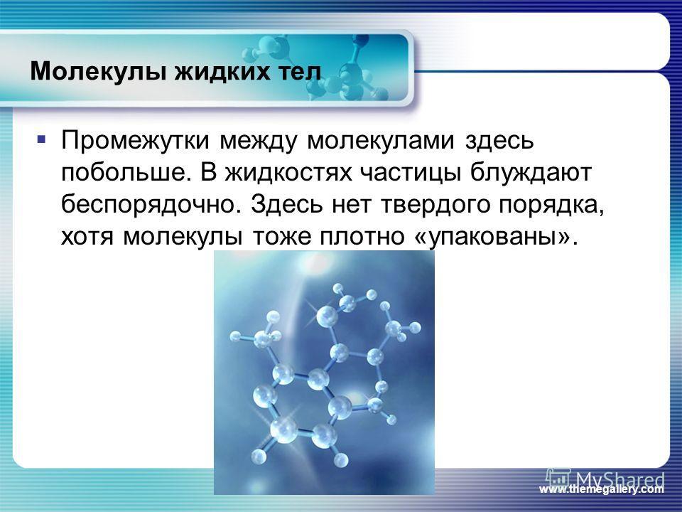 www.themegallery.com Молекулы жидких тел Промежутки между молекулами здесь побольше. В жидкостях частицы блуждают беспорядочно. Здесь нет твердого порядка, хотя молекулы тоже плотно «упакованы».