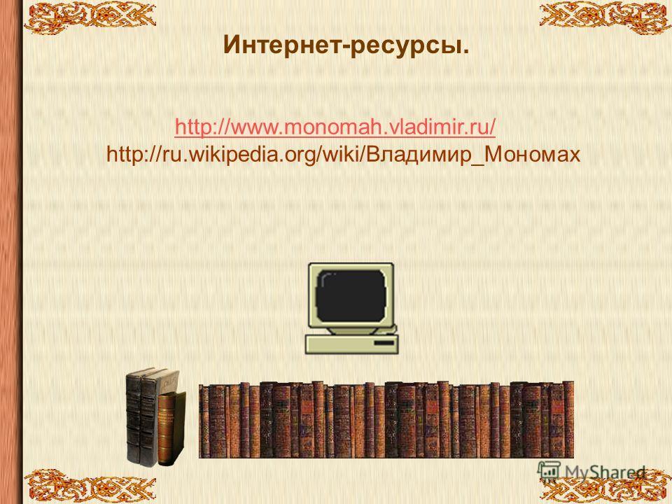 Интернет-ресурсы. http://www.monomah.vladimir.ru/ http://ru.wikipedia.org/wiki/Владимир_Мономах