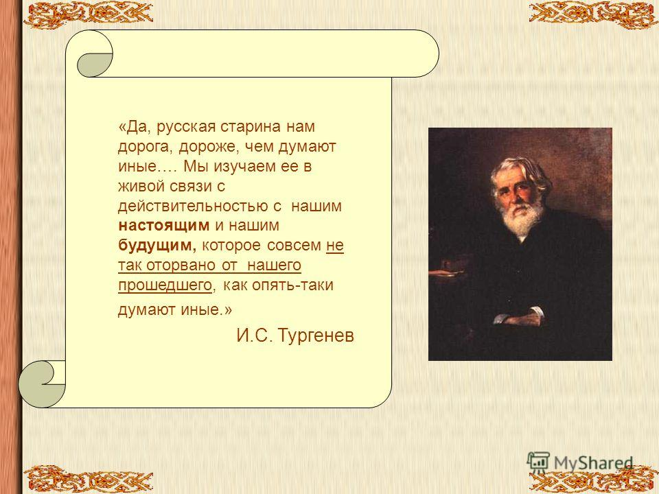«Да, русская старина нам дорога, дороже, чем думают иные…. Мы изучаем ее в живой связи с действительностью с нашим настоящим и нашим будущим, которое совсем не так оторвано от нашего прошедшего, как опять-таки думают иные.» И.С. Тургенев