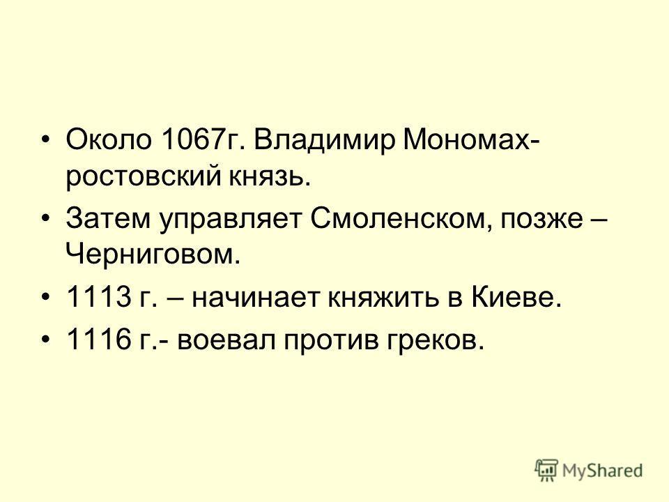 Около 1067г. Владимир Мономах- ростовский князь. Затем управляет Смоленском, позже – Черниговом. 1113 г. – начинает княжить в Киеве. 1116 г.- воевал против греков.