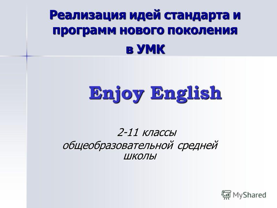 Реализация идей стандарта и программ нового поколения в УМК Enjoy English Enjoy English 2-11 классы 2-11 классы общеобразовательной средней школы