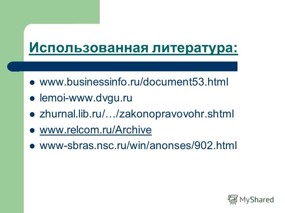 Использованная литература: www.businessinfo.ru/document53.html lemoi-www.dvgu.ru zhurnal.lib.ru/…/zakonopravovohr.shtml www.relcom.ru/Archive www-sbras.nsc.ru/win/anonses/902.html
