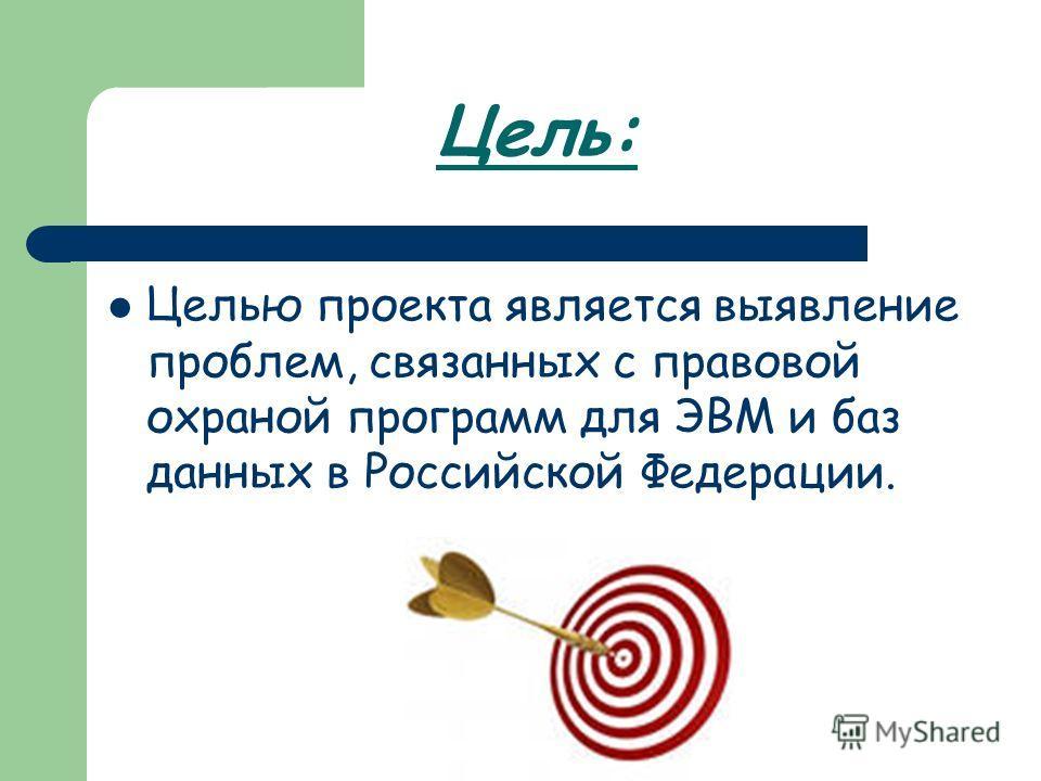 Цель: Целью проекта является выявление проблем, связанных с правовой охраной программ для ЭВМ и баз данных в Российской Федерации.