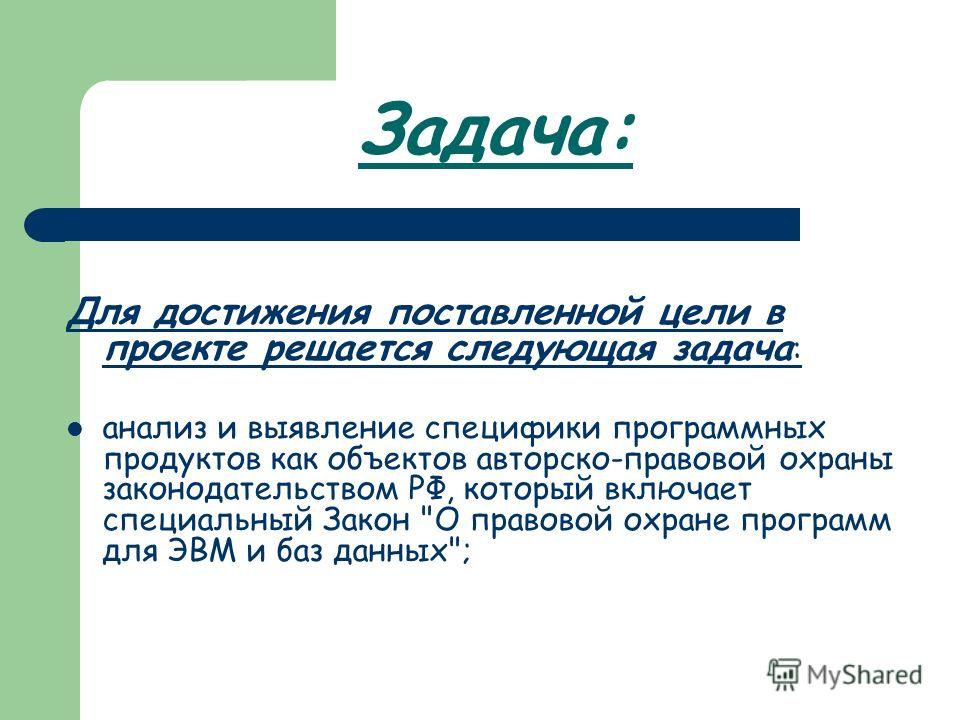 Задача: Для достижения поставленной цели в проекте решается следующая задача : анализ и выявление специфики программных продуктов как объектов авторско-правовой охраны законодательством РФ, который включает специальный Закон