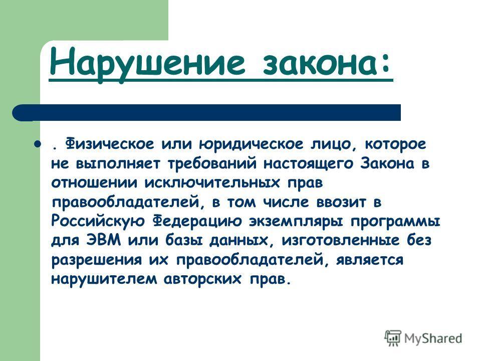 Нарушение закона:. Физическое или юридическое лицо, которое не выполняет требований настоящего Закона в отношении исключительных прав правообладателей, в том числе ввозит в Российскую Федерацию экземпляры программы для ЭВМ или базы данных, изготовлен