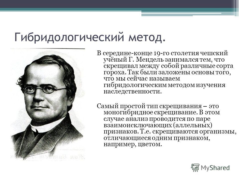 Гибридологический метод. В середине-конце 19-го столетия чешский учёный Г. Мендель занимался тем, что скрещивал между собой различные сорта гороха. Так были заложены основы того, что мы сейчас называем гибридологическим методом изучения наследственно