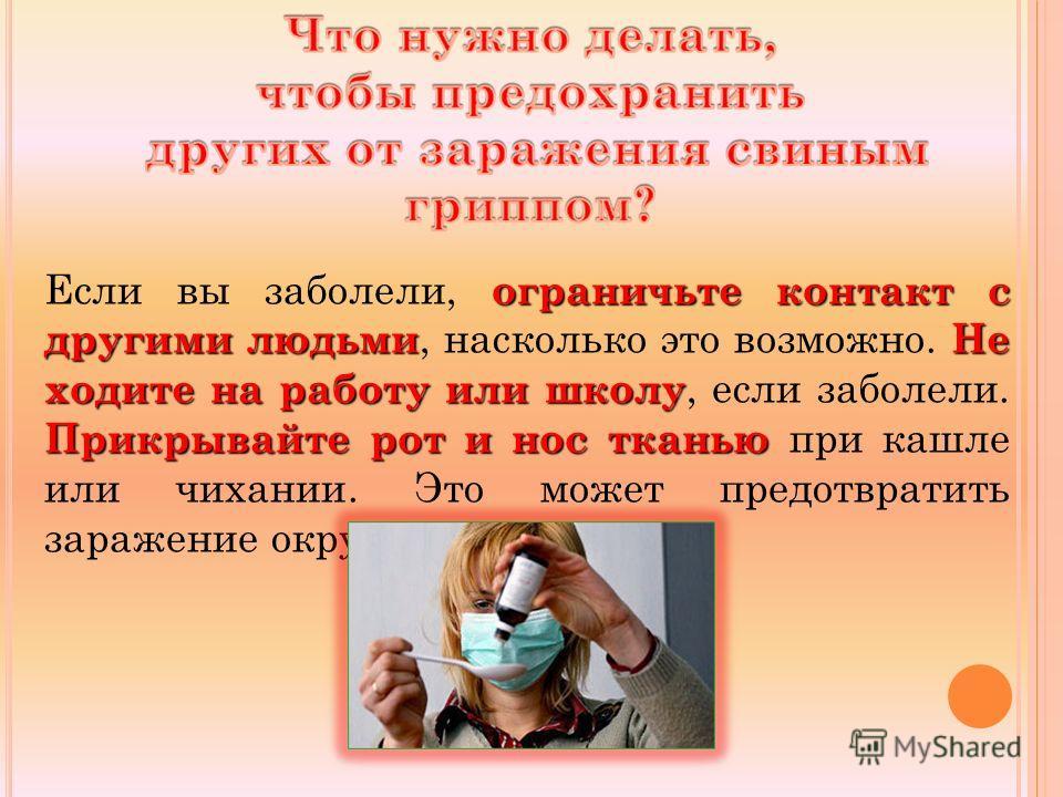 ограничьте контакт с другими людьмиНе ходите на работу или школу Прикрывайте рот и нос тканью Если вы заболели, ограничьте контакт с другими людьми, насколько это возможно. Не ходите на работу или школу, если заболели. Прикрывайте рот и нос тканью пр