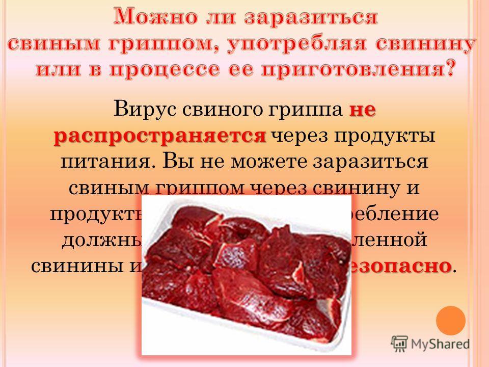 не распространяется безопасно Вирус свиного гриппа не распространяется через продукты питания. Вы не можете заразиться свиным гриппом через свинину и продукты из свинины. Употребление должным образом приготовленной свинины и продуктов из нее безопасн
