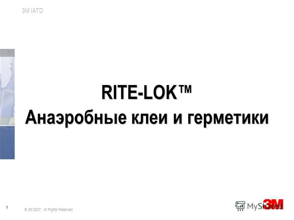 1 3M IATD © 3M 2007. All Rights Reserved. RITE-LOK Анаэробные клеи и герметики