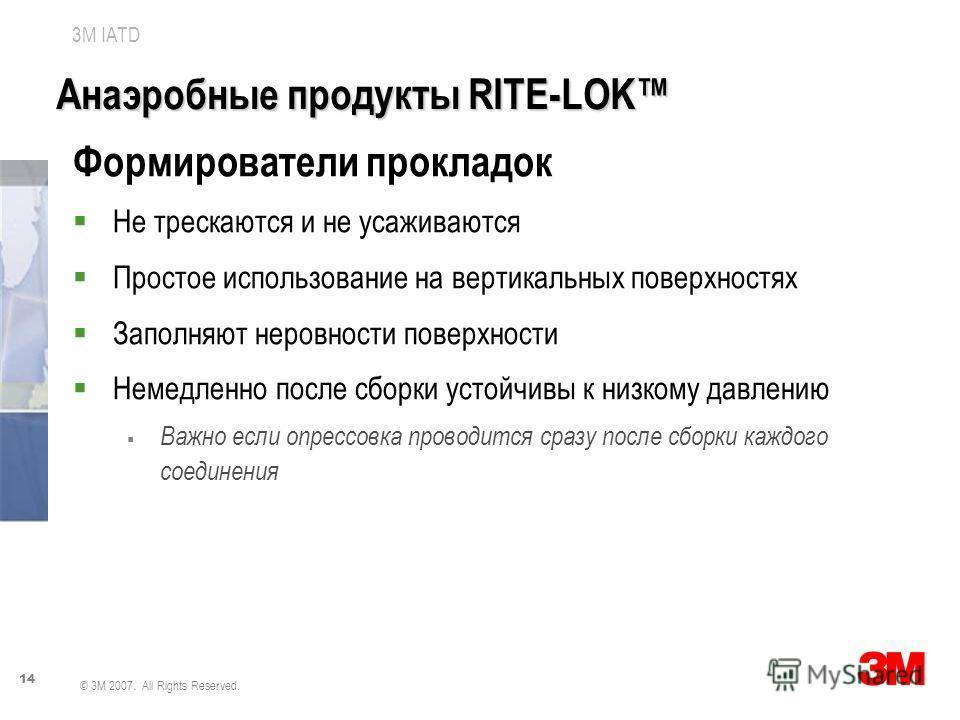 14 3M IATD © 3M 2007. All Rights Reserved. Анаэробные продукты RITE-LOK Формирователи прокладок Не трескаются и не усаживаются Простое использование на вертикальных поверхностях Заполняют неровности поверхности Немедленно после сборки устойчивы к низ