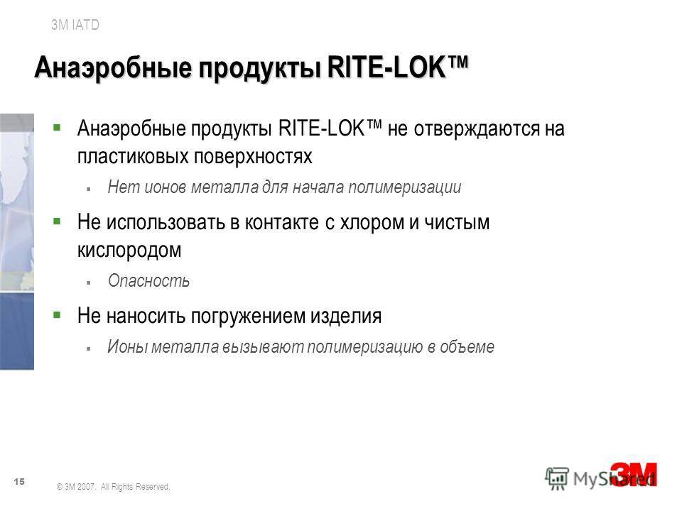 15 3M IATD © 3M 2007. All Rights Reserved. Анаэробные продукты RITE-LOK Анаэробные продукты RITE-LOK не отверждаются на пластиковых поверхностях Нет ионов металла для начала полимеризации Не использовать в контакте с хлором и чистым кислородом Опасно