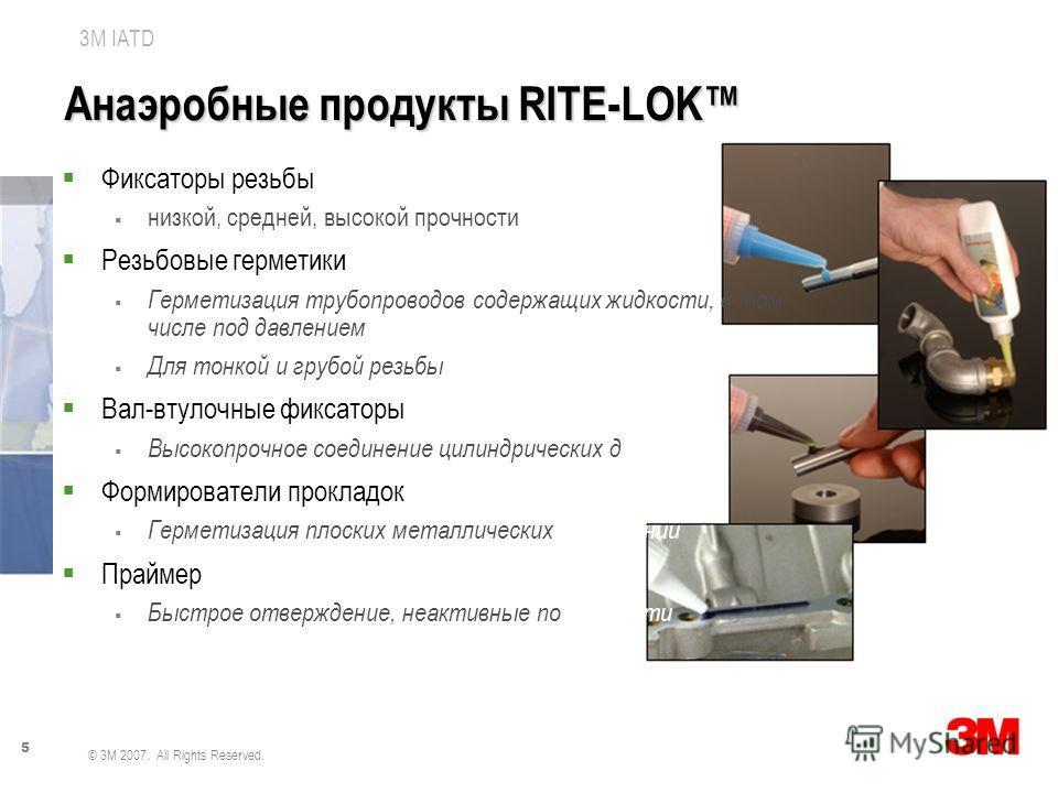 5 3M IATD © 3M 2007. All Rights Reserved. Анаэробные продукты RITE-LOK Фиксаторы резьбы низкой, средней, высокой прочности Резьбовые герметики Герметизация трубопроводов содержащих жидкости, в том числе под давлением Для тонкой и грубой резьбы Вал-вт
