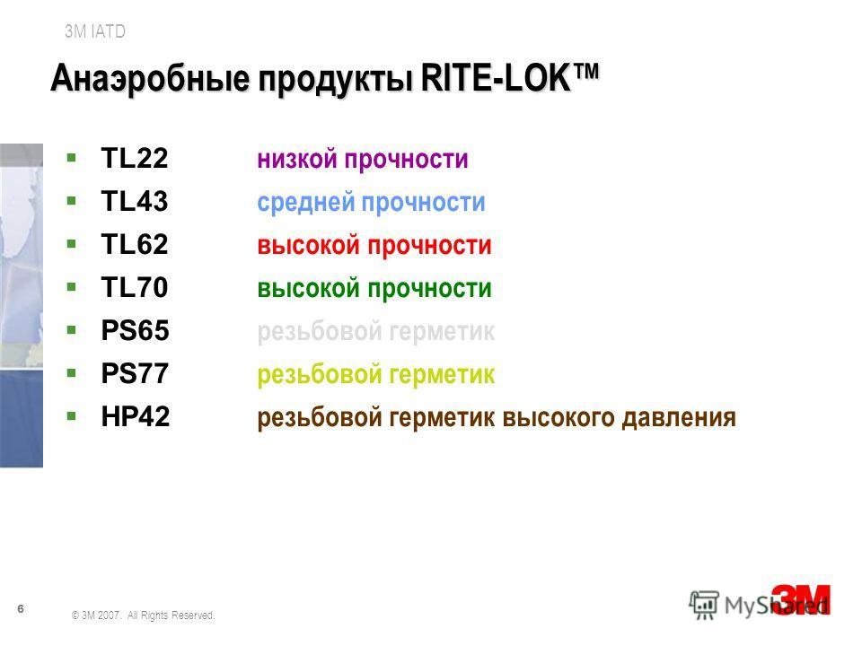 6 3M IATD © 3M 2007. All Rights Reserved. Анаэробные продукты RITE-LOK TL22 низкой прочности TL43 средней прочности TL62 высокой прочности TL70 высокой прочности PS65 резьбовой герметик PS77 резьбовой герметик HP42 резьбовой герметик высокого давлени