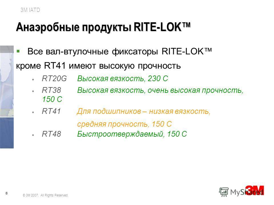 8 3M IATD © 3M 2007. All Rights Reserved. Анаэробные продукты RITE-LOK Все вал-втулочные фиксаторы RITE-LOK кроме RT41 имеют высокую прочность RT20GВысокая вязкость, 230 С RT38Высокая вязкость, очень высокая прочность, 150 С RT41Для подшипников – низ