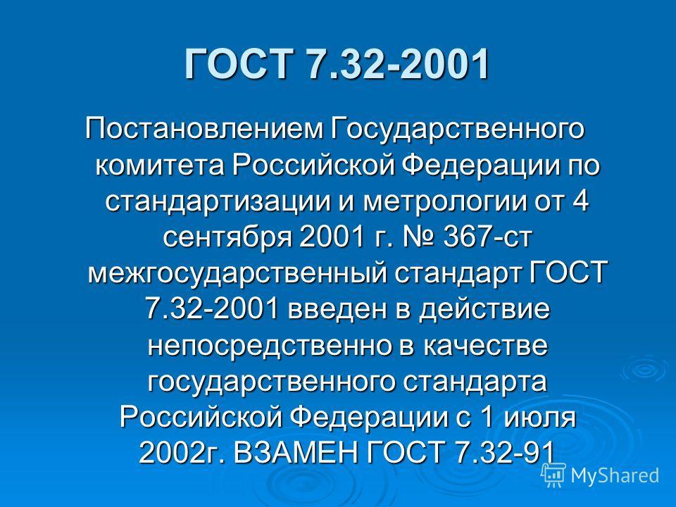 ГОСТ 7.32-2001 Постановлением Государственного комитета Российской Федерации по стандартизации и метрологии от 4 сентября 2001 г. 367-ст межгосударственный стандарт ГОСТ 7.32-2001 введен в действие непосредственно в качестве государственного стандарт