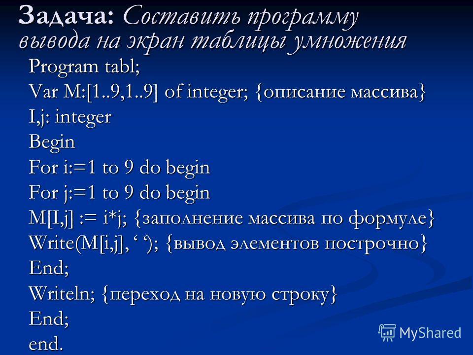 Задача: Составить программу вывода на экран таблицы умножения Program tabl; Var M:[1..9,1..9] of integer; {описание массива} I,j: integer Begin For i:=1 to 9 do begin For j:=1 to 9 do begin M[I,j] := i*j; {заполнение массива по формуле} Write(M[i,j],