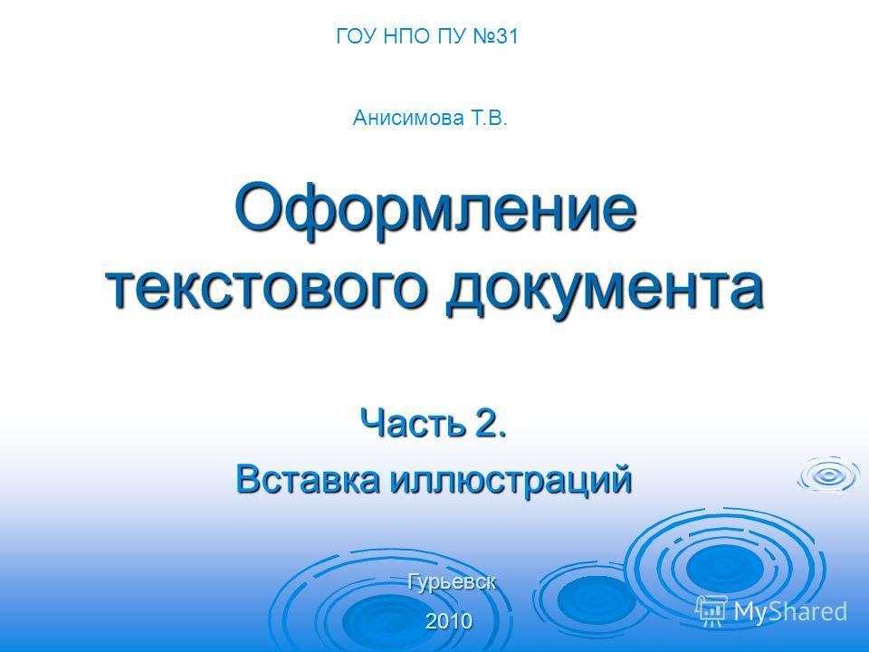 Оформление текстового документа Часть 2. Вставка иллюстраций ГОУ НПО ПУ 31 Анисимова Т.В. Гурьевск 2010