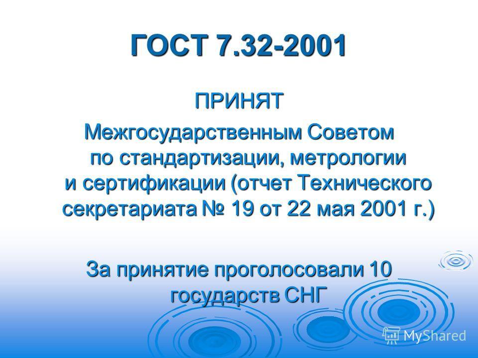 ГОСТ 7.32-2001 ПРИНЯТ Межгосударственным Советом по стандартизации, метрологии и сертификации (отчет Технического секретариата 19 от 22 мая 2001 г.) За принятие проголосовали 10 государств СНГ