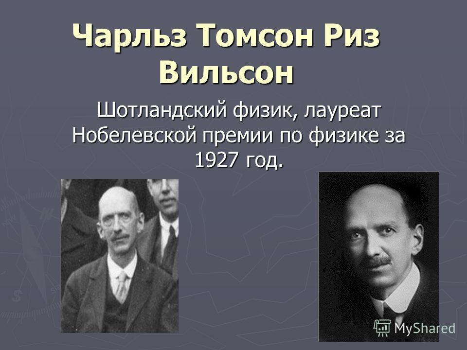 Чарльз Томсон Риз Вильсон Шотландский физик, лауреат Нобелевской премии по физике за 1927 год.