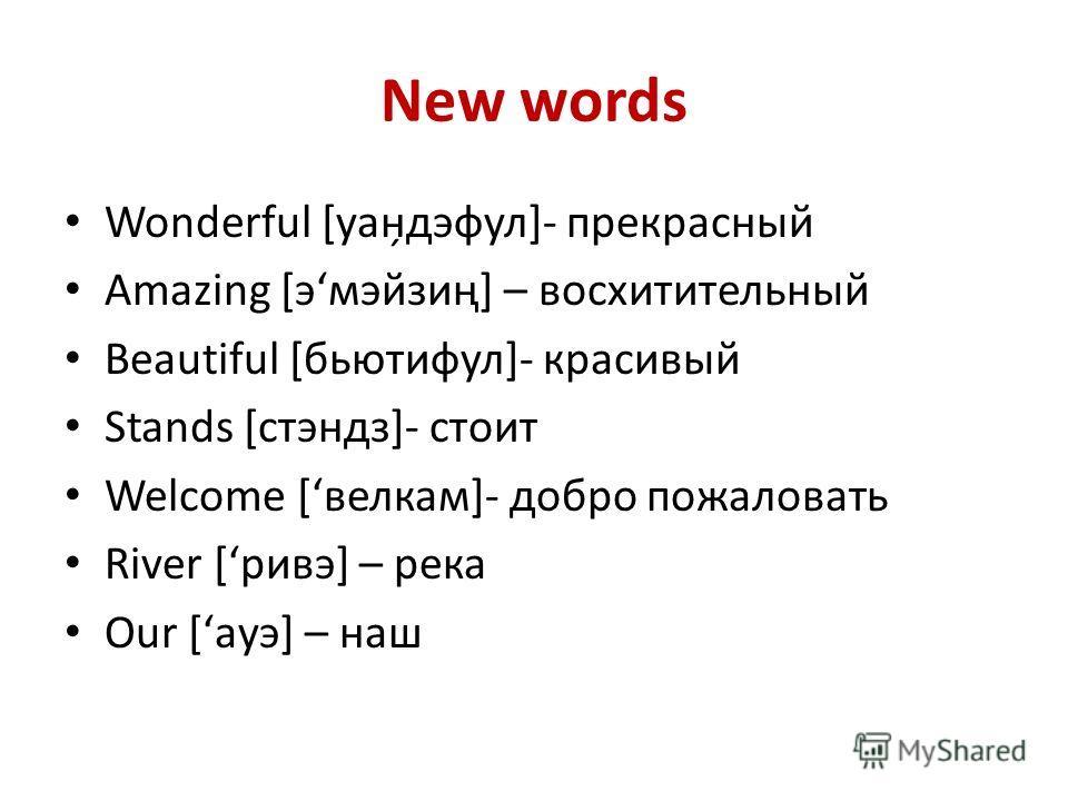 New words Wonderful [уан̗дэфул]- прекрасный Amazing [эʻмэйзиң] – восхитительный Beautiful [бьютифул]- красивый Stands [стэндз]- стоит Welcome [ʻвелкам]- добро пожаловать River [ʻривэ] – река Our [ʻауэ] – наш