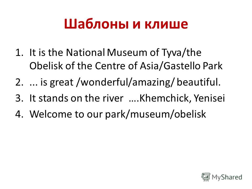 Шаблоны и клише 1.It is the National Museum of Tyva/the Obelisk of the Centre of Asia/Gastello Park 2.... is great /wonderful/amazing/ beautiful. 3.It stands on the river ….Khemchick, Yenisei 4.Welcome to our park/museum/obelisk