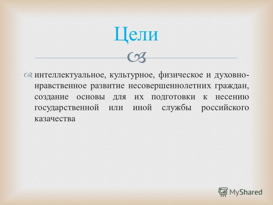 интеллектуальное, культурное, физическое и духовно - нравственное развитие несовершеннолетних граждан, создание основы для их подготовки к несению государственной или иной службы российского казачества Цели