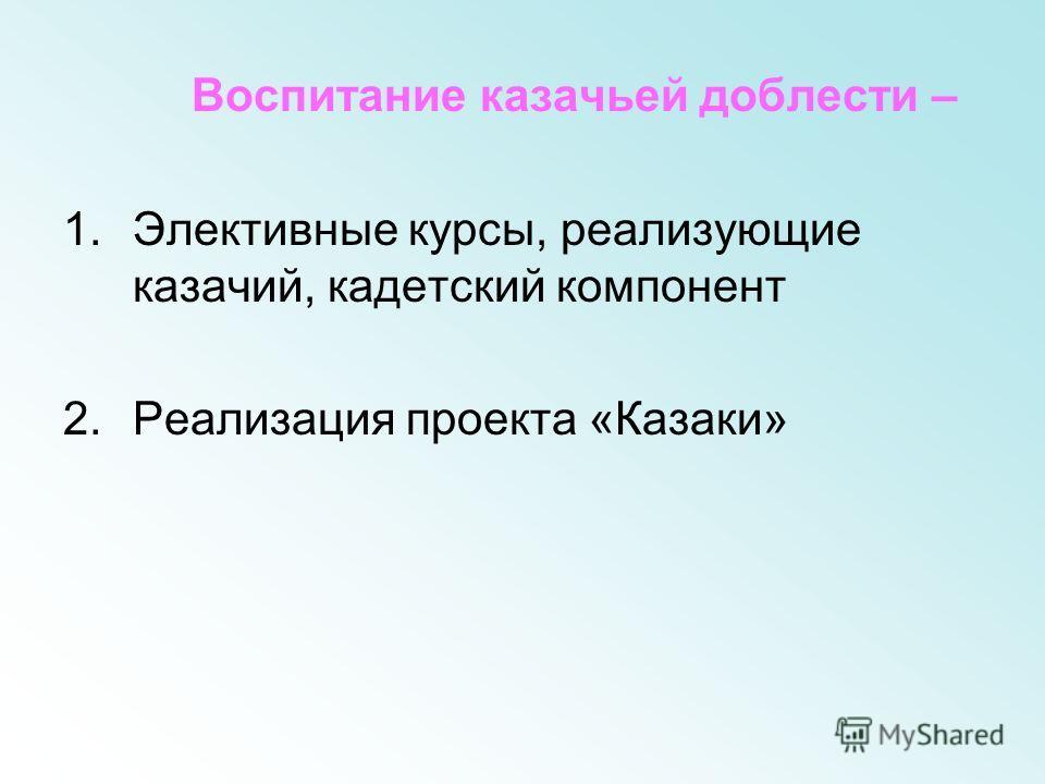 Воспитание казачьей доблести – 1.Элективные курсы, реализующие казачий, кадетский компонент 2.Реализация проекта «Казаки»