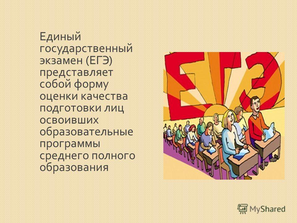 Единый государственный экзамен ( ЕГЭ ) представляет собой форму оценки качества подготовки лиц освоивших образовательные программы среднего полного образования
