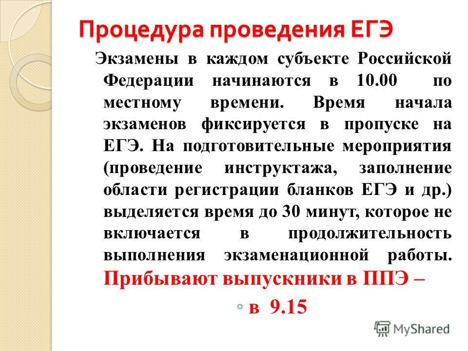 Процедура проведения ЕГЭ Экзамены в каждом субъекте Российской Федерации начинаются в 10.00 по местному времени. Время начала экзаменов фиксируется в пропуске на ЕГЭ. На подготовительные мероприятия (проведение инструктажа, заполнение области регистр