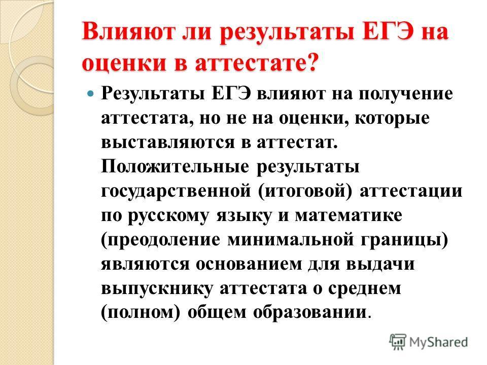 Влияют ли результаты ЕГЭ на оценки в аттестате? Результаты ЕГЭ влияют на получение аттестата, но не на оценки, которые выставляются в аттестат. Положительные результаты государственной (итоговой) аттестации по русскому языку и математике (преодоление