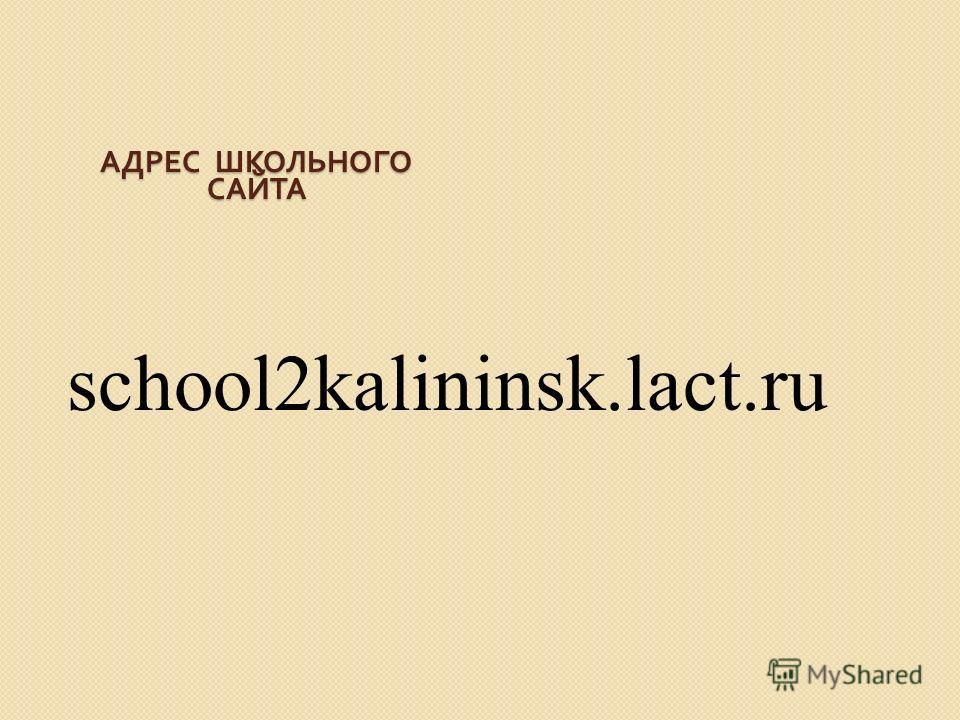 АДРЕС ШКОЛЬНОГО САЙТА school2kalininsk.lact.ru