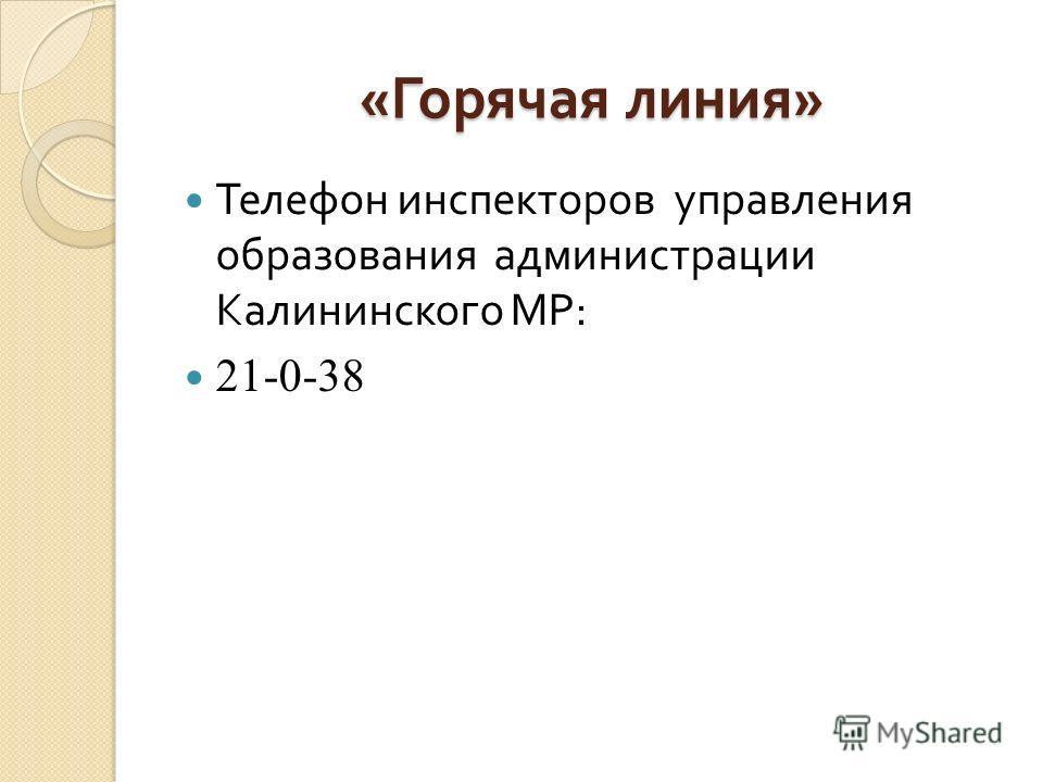 « Горячая линия » Телефон инспекторов управления образования администрации Калининского МР : 21-0-38