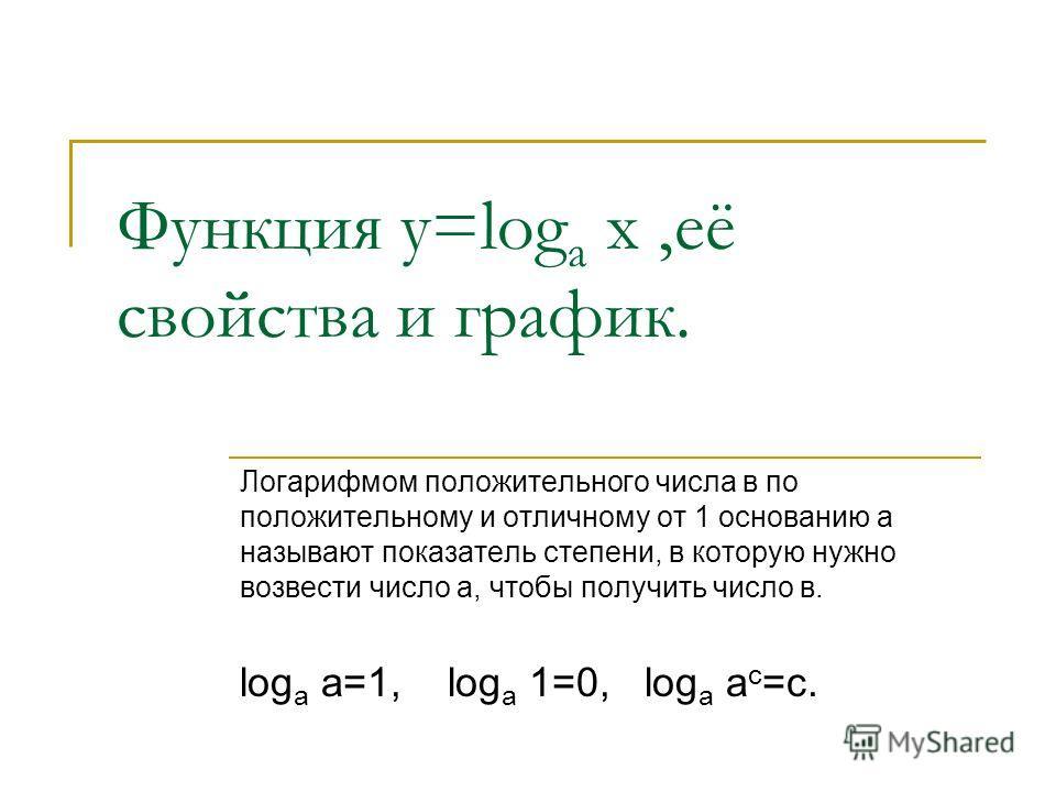 Функция у=log а х,её свойства и график. Логарифмом положительного числа в по положительному и отличному от 1 основанию а называют показатель степени, в которую нужно возвести число а, чтобы получить число в. log а а=1, log а 1=0, log а а с =с.
