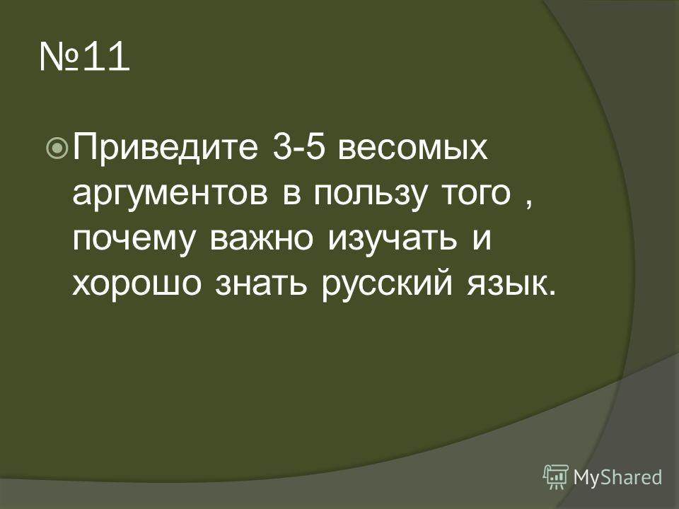 11 Приведите 3-5 весомых аргументов в пользу того, почему важно изучать и хорошо знать русский язык.