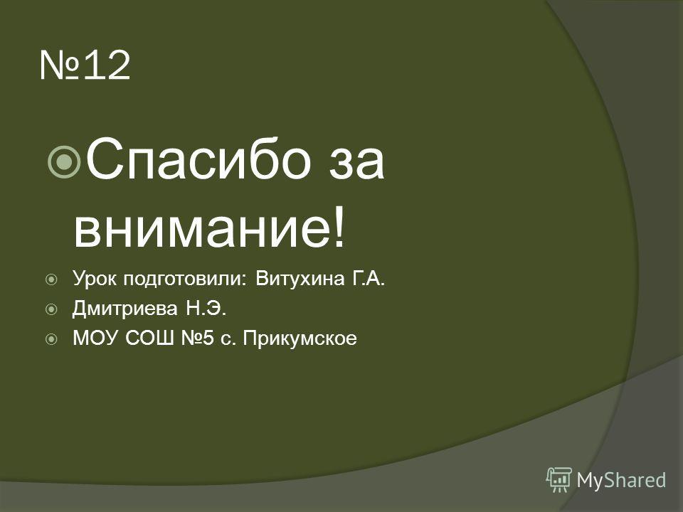 12 Спасибо за внимание! Урок подготовили: Витухина Г.А. Дмитриева Н.Э. МОУ СОШ 5 с. Прикумское